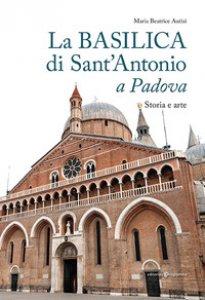 Copertina di 'La basilica di Sant'Antonio a Padova. Storia e arte'