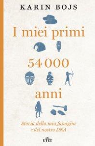 Copertina di 'I miei primi 54.000 anni. Storia della mia famiglia e del nostro DNA. Con e-book'