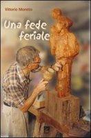 Una fede feriale - Moretto Vittorio
