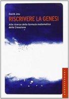 Riscrivere la Genesi. Alla ricerca della formula matematica della creazione - David Jou