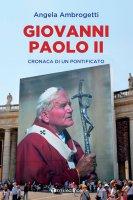 Giovanni Paolo II. Cronaca di un pontificato - Angela Ambrogetti