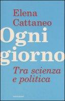 Ogni giorno. Tra scienza e politica - Cattaneo Elena, De Falco José, Grignolio Andrea