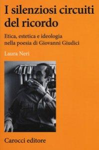 Copertina di 'I silenziosi circuiti del ricordo. Etica, estetica e ideologia nella poesia di Giovanni Giudici'