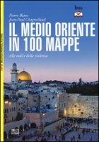 Il Medio Oriente in 100 mappe. Alle radici della violenza - Blanc Pierre, Chagnollaud Jean-Paul