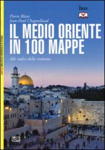 Copertina di 'Il Medio Oriente in 100 mappe. Alle radici della violenza'