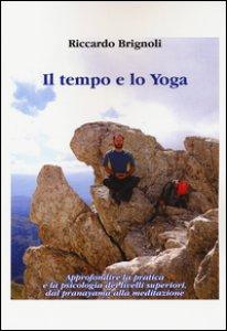 Copertina di 'Il tempo e lo yoga. Approfondire la pratica e la psicologia dei livelli superiori, dal pranayama alla meditazione'
