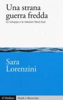 Una strana guerra fredda. Lo sviluppo e  le relazioni Nord-Sud - Lorenzini Sara