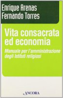 Vita consacrata ed economia. Manuale per l'amministrazione degli istituti religiosi - Arenas Enrique, Torres Fernando