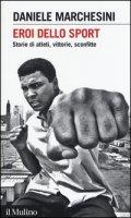 Eroi dello sport. Storie di atleti, vittorie, sconfitte - Marchesini Daniele