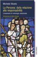 La persona: dalla relazione alla responsabilità. Lineamenti di ontologia relazionale - Illiceto Michele