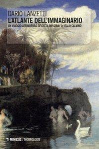 Copertina di 'L' atlante dell'immaginario. Un viaggio attraverso «Le città invisibili» di Italo Calvino'