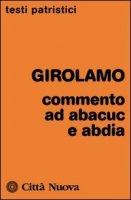 Commento ad Abacuc e Abdia - Girolamo (San)