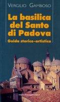 La basilica del Santo di Padova. Guida storico-artistica - Gamboso Vergilio