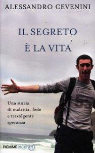 Copertina di 'Segreto è la vita. Una storia di malattia, fede e travolgente speranza (Il)'