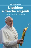 Li guiderò a fresche sorgenti. Il canto di papa Francesco - Marcello Farina