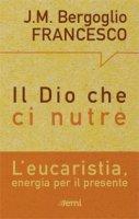 Dio che ci nutre. L'eucaristia, energia per il presente (Il) - Francesco (Jorge Mario Bergoglio)