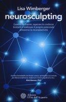 Neurosculpting. Guarire dai traumi, superare le credenze limitanti e realizzare il proprio potenziale attraverso la neuroplasticità - Wimberger Lisa