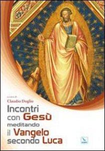 Copertina di 'Incontri con Gesù meditando il Vangelo secondo Luca'