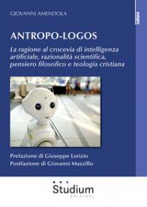 Copertina di 'Antropo-logos. La ragione al crocevia di intelligenza artificiale, razionalità scientifica, pensiero filosofico e teologia cristiana'