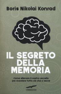 Copertina di 'Il segreto della memoria. Come allenare il nostro cervello per ricordare tutto ciò che ci serve'