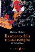 Il racconto della musica europea. Da Bach a Debussy - Mellace Raffaele