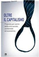 Oltre il capitalismo. Proposte per uscire dalla crisi sociale, ambientale ed economica - Bosio Roberto