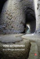 Siena sotterranea. Le vie dell'acqua: bottini e fonti - Betti Luca