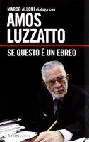 Se questo è un ebreo - Amos Luzzatto, Marco Alloni