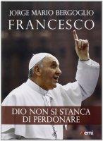 Dio non si stanca di perdonare - Francesco (Jorge Mario Bergoglio)