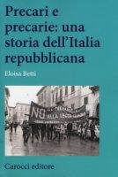 Precari e precarie: una storia dell'Italia repubblicana - Betti Eloisa