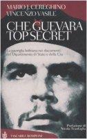 Che Guevara top secret. La guerriglia boliviana nei documenti del Dipartimento di Stato e della Cia - Cereghino Mario J., Vasile Vincenzo