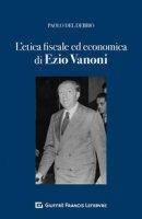 L'etica fiscale ed economica nell'opera di Ezio Vanoni - Del Debbio Paolo