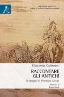 Raccontare gli Antichi. Le «Imagini» di Vincenzo Cartari - Calderoni Elisabetta