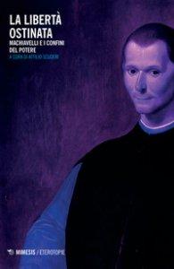 Copertina di 'La libertà ostinata. Machiavelli e i confini del potere'