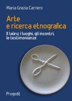 Arte e ricerca etnografia. Il laùru: i luoghi, gli incontri, le testimonianze - Carriero Maria Grazia