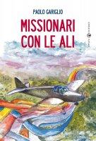 Missionari con le ali - Gariglio Paolo