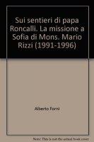 Sui sentieri di Papa Roncalli. La missione a Sofia di Mons. Mario Rizzi (1991-1996) - Forni Alberto