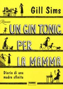 Copertina di 'Un gin tonic per la mamma. Diario di una madre sfinita'