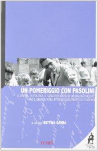Copertina di '«Un pomeriggio con Pasolini». Il cinema, la politica, il senso religioso in un dialogo inedito tra il grande intellettuale e un gruppo di studenti'