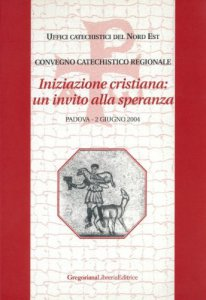 Copertina di 'Iniziazione cristiana: un invito alla speranza. Convegno catechistico regionale (Padova, 2 giugno 2004)'