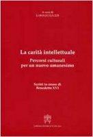 La carità intellettuale.  Percorsi culturali per un nuovo umanesimo. Scritti in onore di Benedetto XVI - Lorenzo Leuzzi