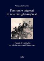 Passioni e interessi di una famiglia-impresa. I Rocca di Marsiglia nel Mediterraneo dell'Ottocento - Carrino Annastella