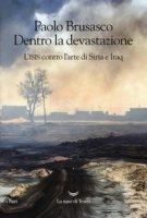 Dentro la devastazione. L'ISIS contro l'arte di Siria e Iraq - Brusasco Paolo