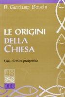 Le origini della Chiesa. Una rilettura prospettica - Boschi Bernardo G.