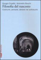 Filosofia del nascosto. Costruire, pensare, abitare nel sottosuolo - Croatto Giorgio, Boschi Antonello
