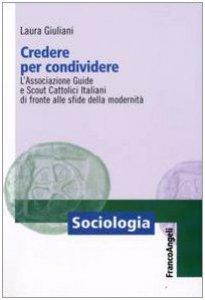 Copertina di 'Credere per condividere. L'Associazione Guide e Scout Cattolici Italiani di fronte alle sfide della modernità'