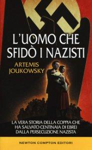 Copertina di 'L' uomo che sfidò i nazisti. La vera storia della coppia che ha salvato centinaia di ebrei dalla persecuzione nazista'