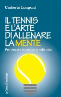 Il tennis e l'arte di allenare la mente. Per vincere in campo e nella vita - Umberto Longoni