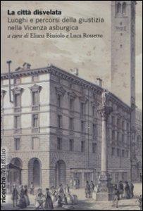 Copertina di 'La città disvelata. Luoghi e percorsi della giustizia nella Vicenza asburgica'