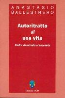 Autoritratto di una vita. Padre Anastasio si racconta - Ballestrero Anastasio A.